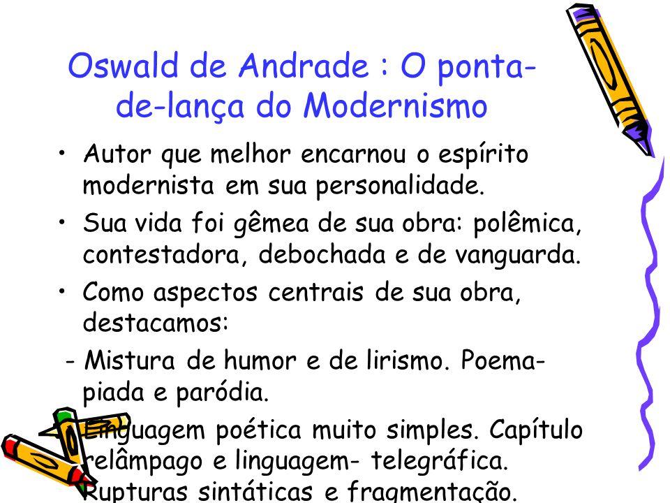 Oswald de Andrade : O ponta- de-lança do Modernismo Autor que melhor encarnou o espírito modernista em sua personalidade. Sua vida foi gêmea de sua ob