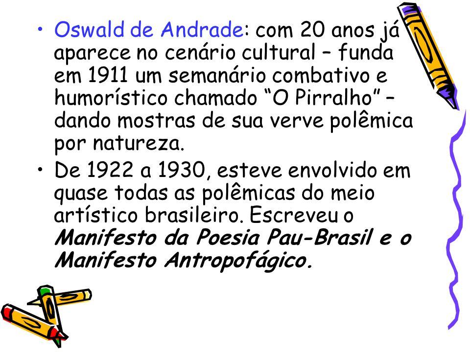 Oswald de Andrade: com 20 anos já aparece no cenário cultural – funda em 1911 um semanário combativo e humorístico chamado O Pirralho – dando mostras