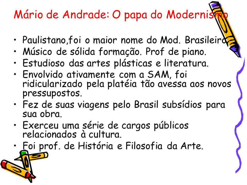 Mário de Andrade: O papa do Modernismo Paulistano,foi o maior nome do Mod. Brasileiro. Músico de sólida formação. Prof de piano. Estudioso das artes p