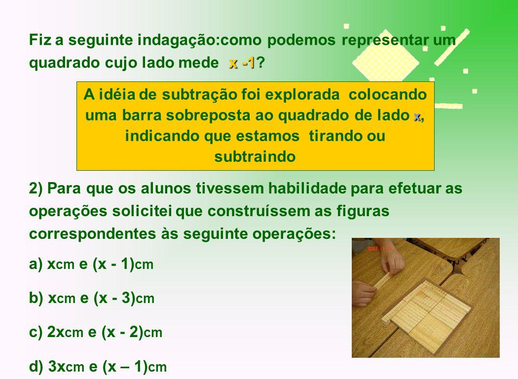 x -1 Fiz a seguinte indagação:como podemos representar um quadrado cujo lado mede x -1? 2) Para que os alunos tivessem habilidade para efetuar as oper