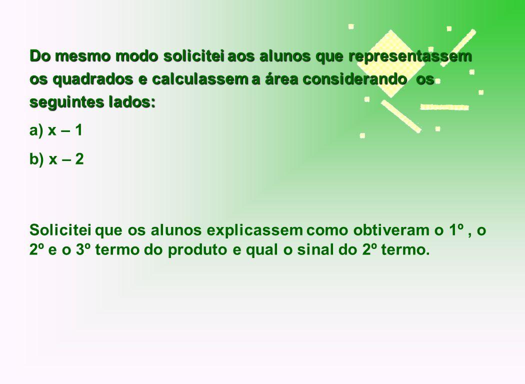 Do mesmo modo solicitei aos alunos que representassem os quadrados e calculassem a área considerando os seguintes lados: a) x – 1 b) x – 2 Solicitei q