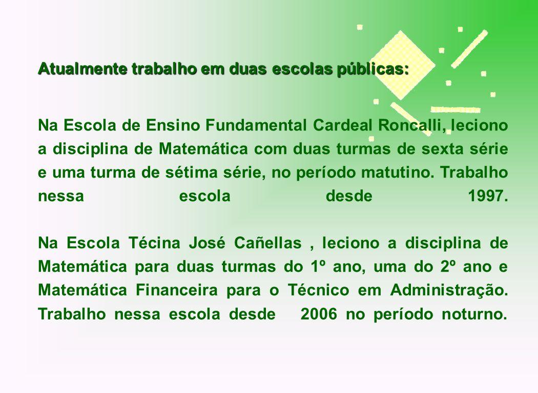 Atualmente trabalho em duas escolas públicas: Na Escola de Ensino Fundamental Cardeal Roncalli, leciono a disciplina de Matemática com duas turmas de