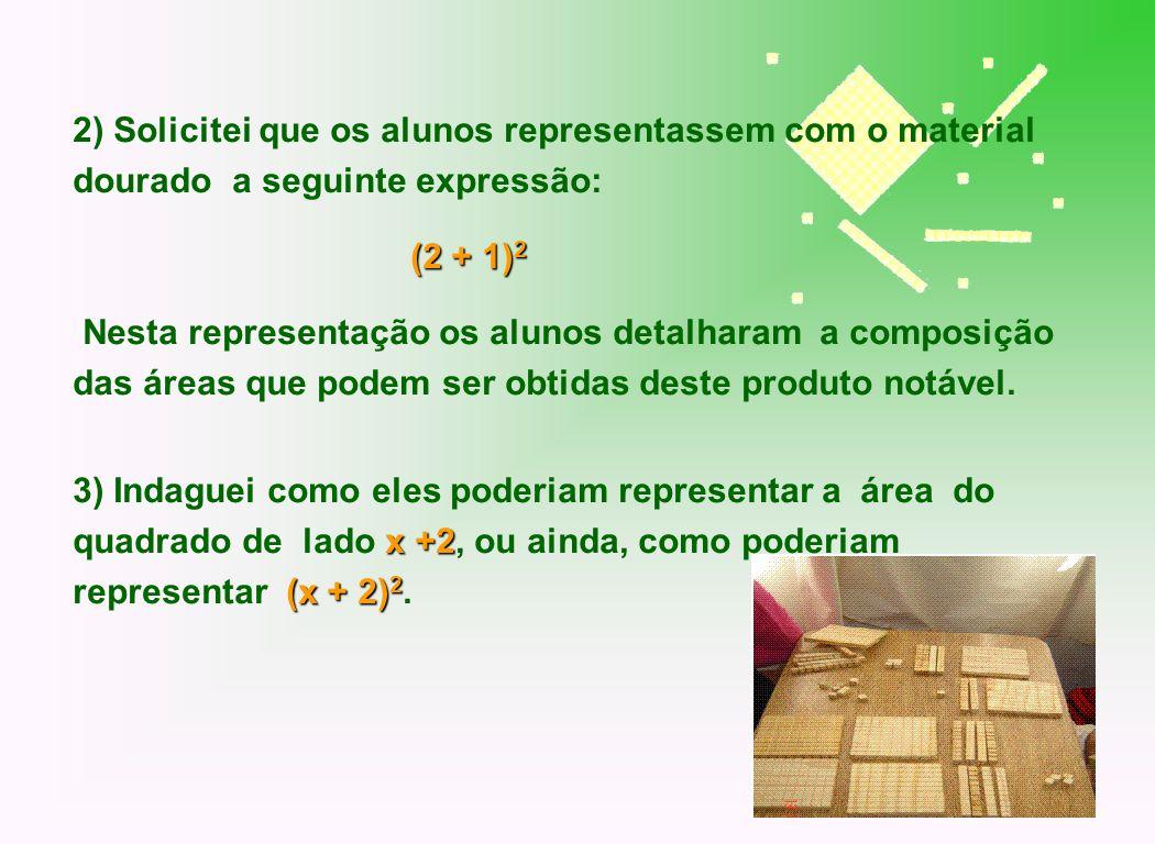 2) Solicitei que os alunos representassem com o material dourado a seguinte expressão: (2 + 1) 2 Nesta representação os alunos detalharam a composição
