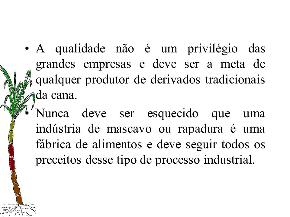 A qualidade não é um privilégio das grandes empresas e deve ser a meta de qualquer produtor de derivados tradicionais da cana. Nunca deve ser esquecid