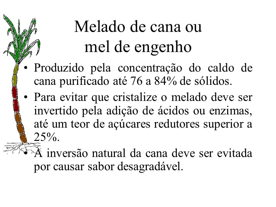 Melado de cana ou mel de engenho Produzido pela concentração do caldo de cana purificado até 76 a 84% de sólidos. Para evitar que cristalize o melado