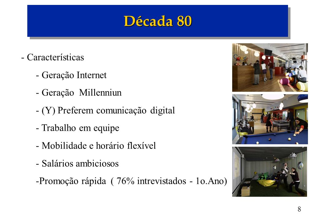 8 Década 80 - Características - Geração Internet - Geração Millenniun - (Y) Preferem comunicação digital - Trabalho em equipe - Mobilidade e horário f