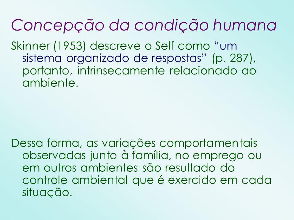 Concepção da condição humana Skinner (1953) descreve o Self como um sistema organizado de respostas (p. 287), portanto, intrinsecamente relacionado ao