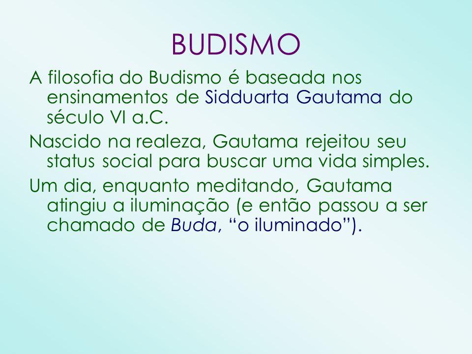 BUDISMO A filosofia do Budismo é baseada nos ensinamentos de Sidduarta Gautama do século VI a.C. Nascido na realeza, Gautama rejeitou seu status socia