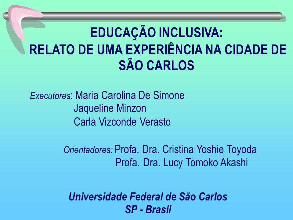 EDUCAÇÃO INCLUSIVA: RELATO DE UMA EXPERIÊNCIA NA CIDADE DE SÃO CARLOS Executores : Maria Carolina De Simone Jaqueline Minzon Carla Vizconde Verasto Or