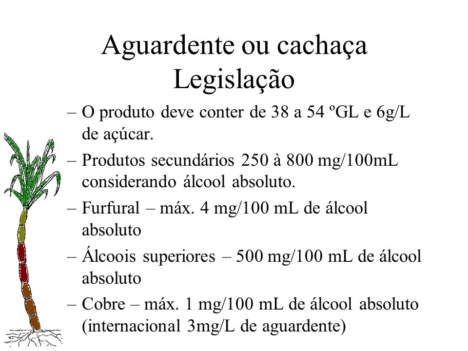 Aguardente ou cachaça Legislação –O produto deve conter de 38 a 54 ºGL e 6g/L de açúcar. –Produtos secundários 250 à 800 mg/100mL considerando álcool
