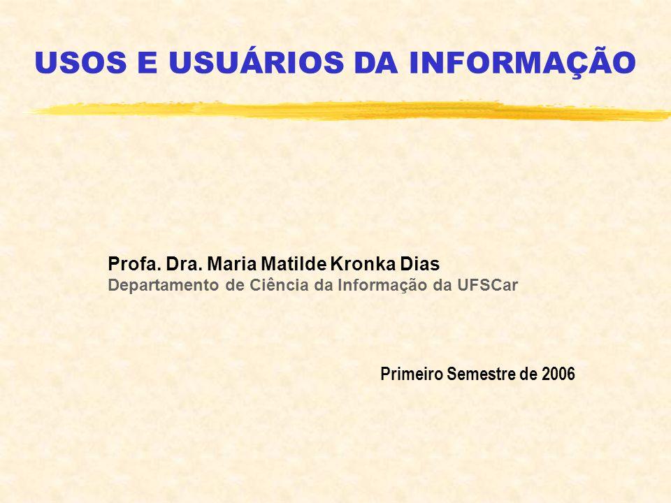 Profa. Dra. Maria Matilde Kronka Dias Departamento de Ciência da Informação da UFSCar Primeiro Semestre de 2006 USOS E USUÁRIOS DA INFORMAÇÃO
