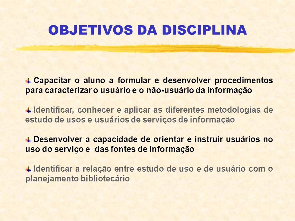 OBJETIVOS DA DISCIPLINA Capacitar o aluno a formular e desenvolver procedimentos para caracterizar o usuário e o não-usuário da informação Identificar