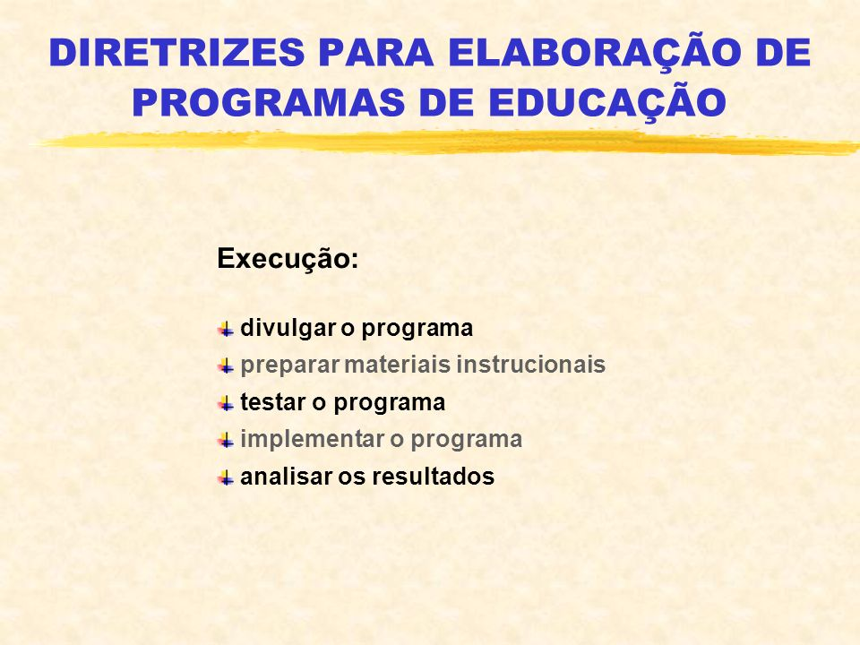 DIRETRIZES PARA ELABORAÇÃO DE PROGRAMAS DE EDUCAÇÃO Execução: divulgar o programa preparar materiais instrucionais testar o programa implementar o pro