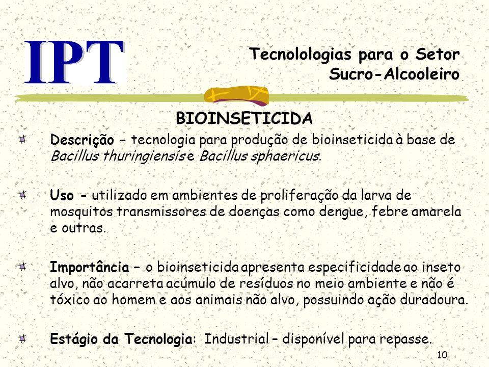 10 Tecnolologias para o Setor Sucro-Alcooleiro BIOINSETICIDA Descrição - tecnologia para produção de bioinseticida à base de Bacillus thuringiensis e