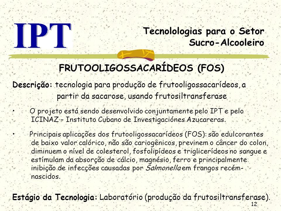 12 Tecnolologias para o Setor Sucro-Alcooleiro FRUTOOLIGOSSACARÍDEOS (FOS) Descrição: tecnologia para produção de frutooligossacarídeos, a partir da s