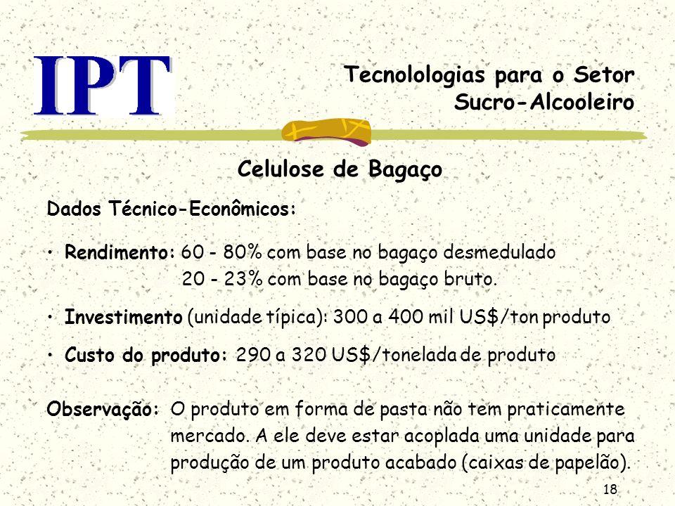 18 Tecnolologias para o Setor Sucro-Alcooleiro Celulose de Bagaço Dados Técnico-Econômicos: Rendimento: 60 - 80% com base no bagaço desmedulado 20 - 2