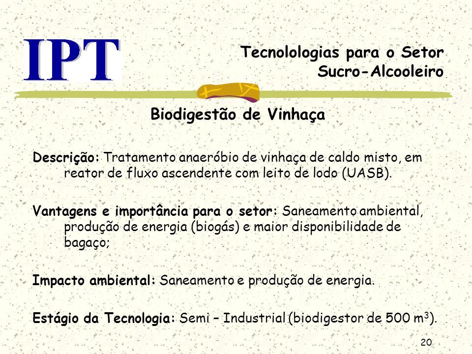 20 Tecnolologias para o Setor Sucro-Alcooleiro Biodigestão de Vinhaça Descrição: Tratamento anaeróbio de vinhaça de caldo misto, em reator de fluxo as