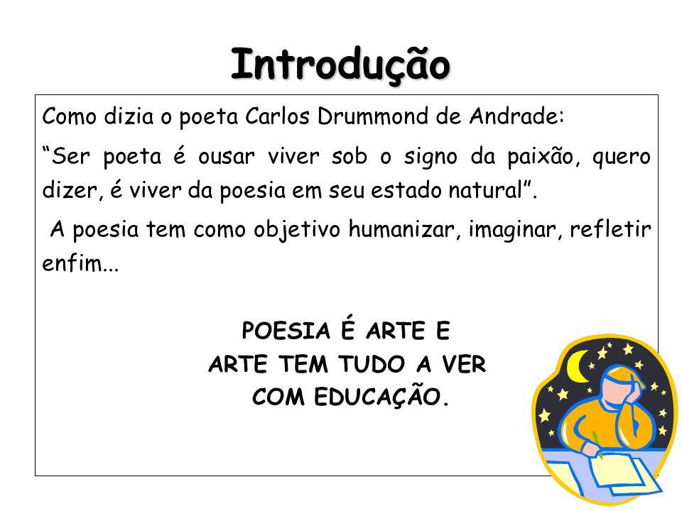 Introdução Como dizia o poeta Carlos Drummond de Andrade: Ser poeta é ousar viver sob o signo da paixão, quero dizer, é viver da poesia em seu estado