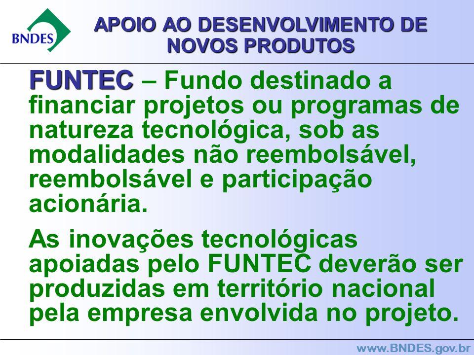 www.BNDES.gov.br APOIO AO DESENVOLVIMENTO DE NOVOS PRODUTOS FUNTEC FUNTEC – Fundo destinado a financiar projetos ou programas de natureza tecnológica,