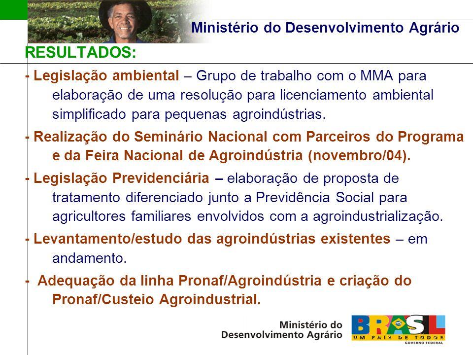 Ministério do Desenvolvimento Agrário RESULTADOS: - Legislação ambiental – Grupo de trabalho com o MMA para elaboração de uma resolução para licenciamento ambiental simplificado para pequenas agroindústrias.