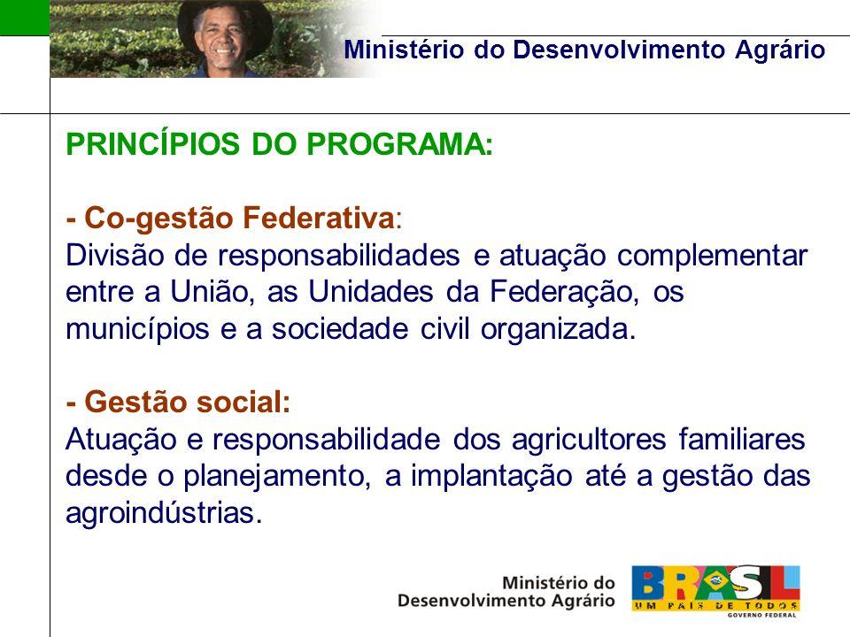 Ministério do Desenvolvimento Agrário PRINCÍPIOS DO PROGRAMA: - Co-gestão Federativa: Divisão de responsabilidades e atuação complementar entre a União, as Unidades da Federação, os municípios e a sociedade civil organizada.