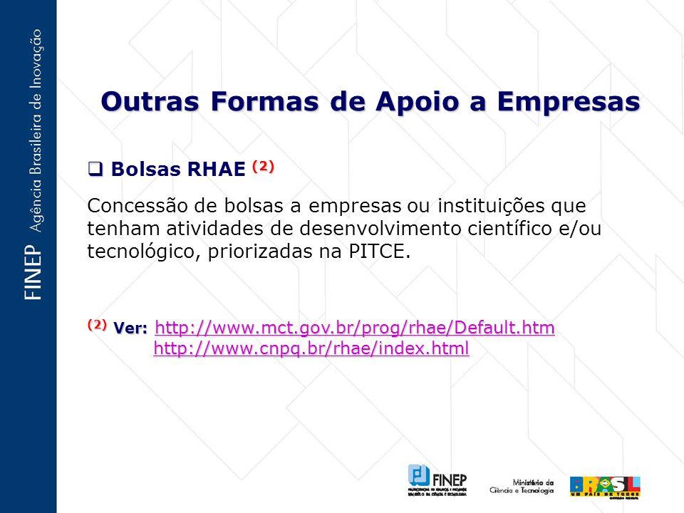 Outras Formas de Apoio a Empresas (2) Bolsas RHAE (2) Concessão de bolsas a empresas ou instituições que tenham atividades de desenvolvimento científico e/ou tecnológico, priorizadas na PITCE.
