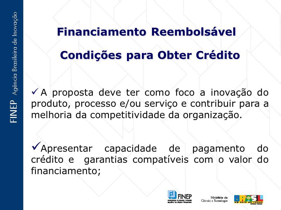 Financiamento Reembolsável Condições para Obter Crédito A proposta deve ter como foco a inovação do produto, processo e/ou serviço e contribuir para a melhoria da competitividade da organização.