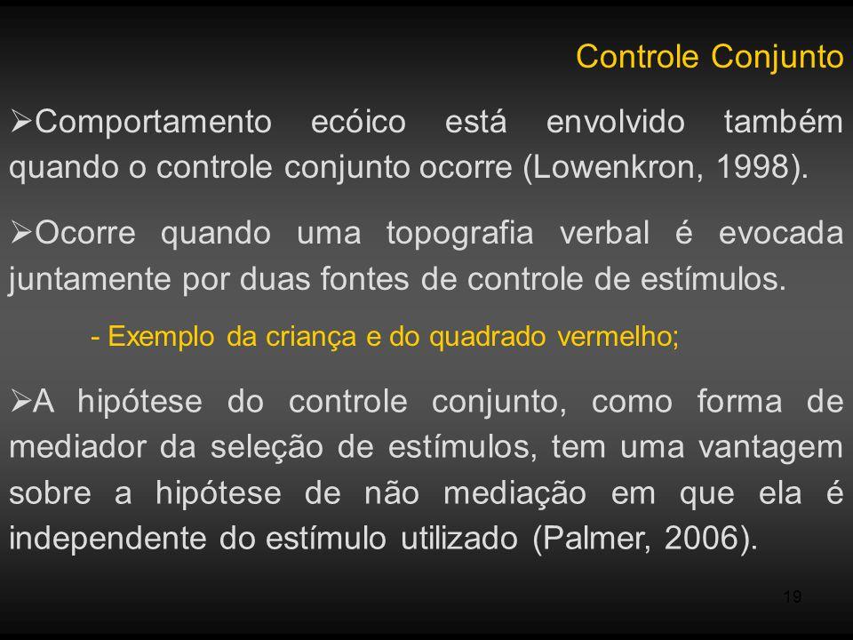 19 Controle Conjunto Comportamento ecóico está envolvido também quando o controle conjunto ocorre (Lowenkron, 1998). Ocorre quando uma topografia verb