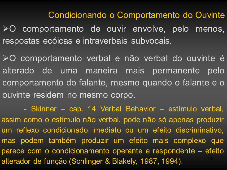 26 Condicionando o Comportamento do Ouvinte O comportamento de ouvir envolve, pelo menos, respostas ecóicas e intraverbais subvocais. O comportamento