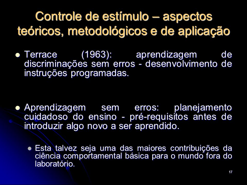 17 Controle de estímulo – aspectos teóricos, metodológicos e de aplicação Terrace (1963): aprendizagem de discriminações sem erros - desenvolvimento d