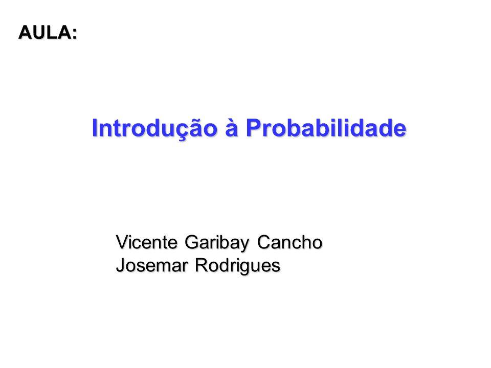 Introdução à Probabilidade Vicente Garibay Cancho Josemar Rodrigues AULA: