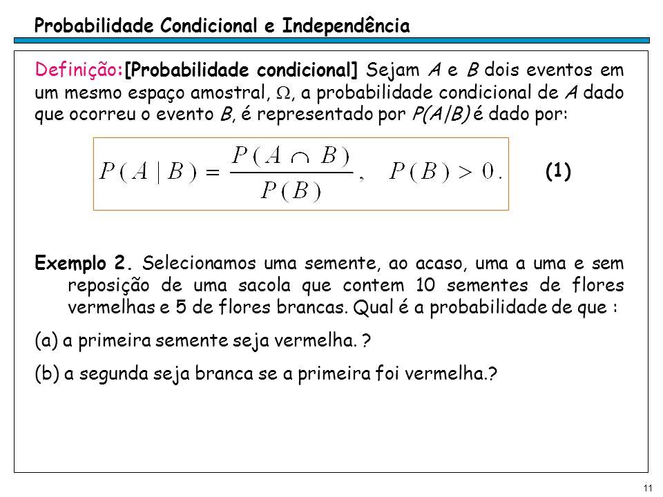 11 Probabilidade Condicional e Independência Definição:[Probabilidade condicional] Sejam A e B dois eventos em um mesmo espaço amostral,, a probabilidade condicional de A dado que ocorreu o evento B, é representado por P(A|B) é dado por: Exemplo 2.