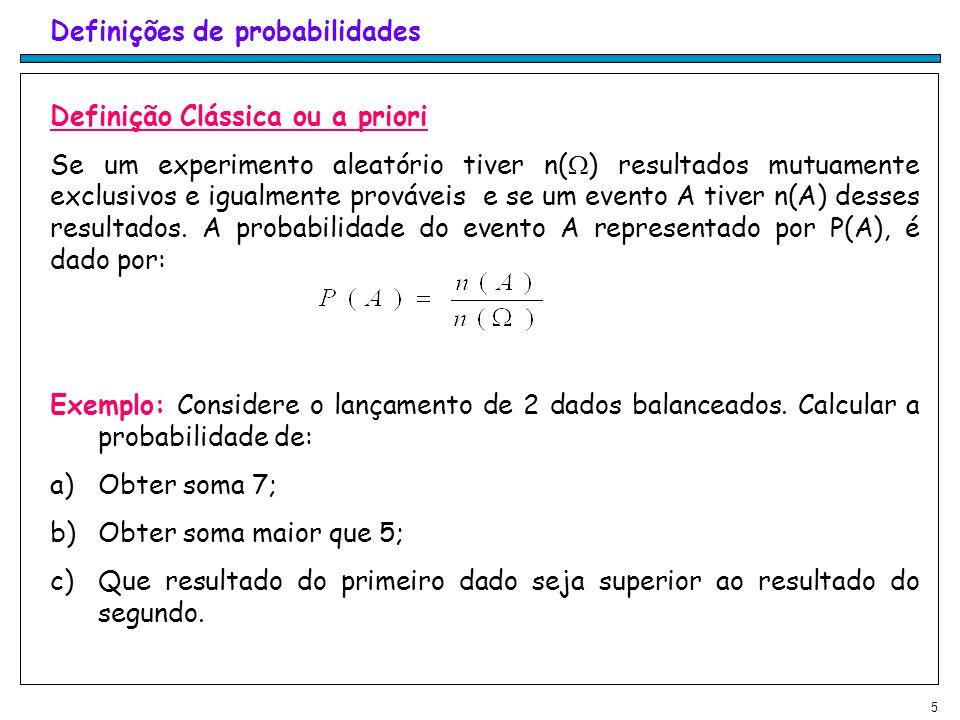 5 Definições de probabilidades Definição Clássica ou a priori Se um experimento aleatório tiver n( ) resultados mutuamente exclusivos e igualmente prováveis e se um evento A tiver n(A) desses resultados.