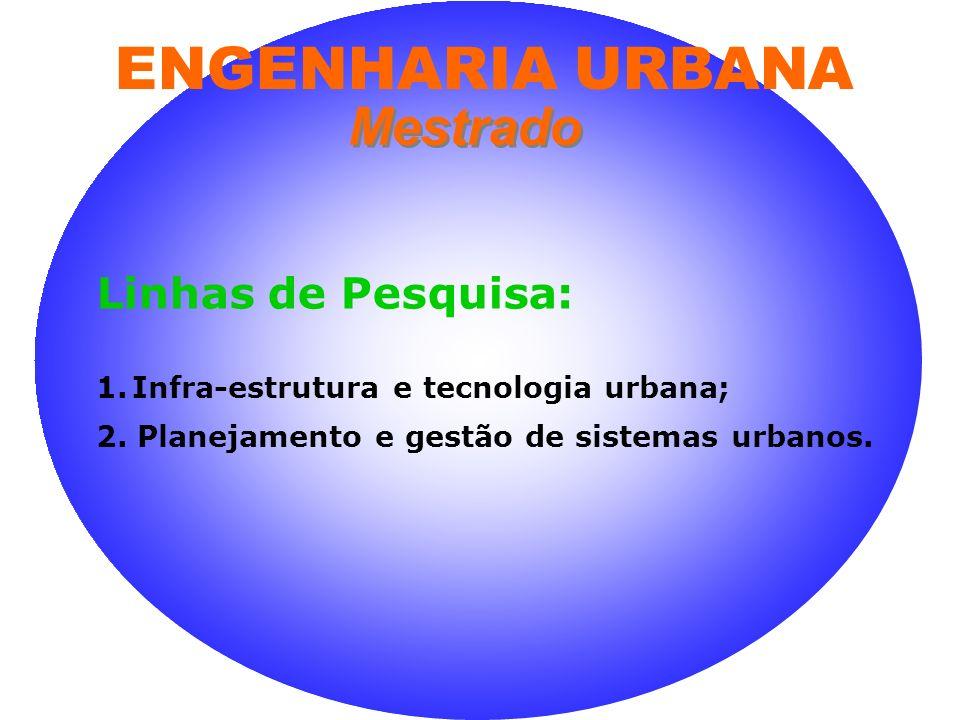 Linhas de Pesquisa: 1.Infra-estrutura e tecnologia urbana; 2. Planejamento e gestão de sistemas urbanos. Mestrado ENGENHARIA URBANA