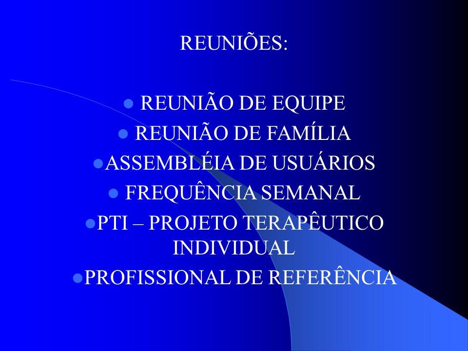 REUNIÕES: REUNIÃO DE EQUIPE REUNIÃO DE FAMÍLIA ASSEMBLÉIA DE USUÁRIOS FREQUÊNCIA SEMANAL PTI – PROJETO TERAPÊUTICO INDIVIDUAL PROFISSIONAL DE REFERÊNC