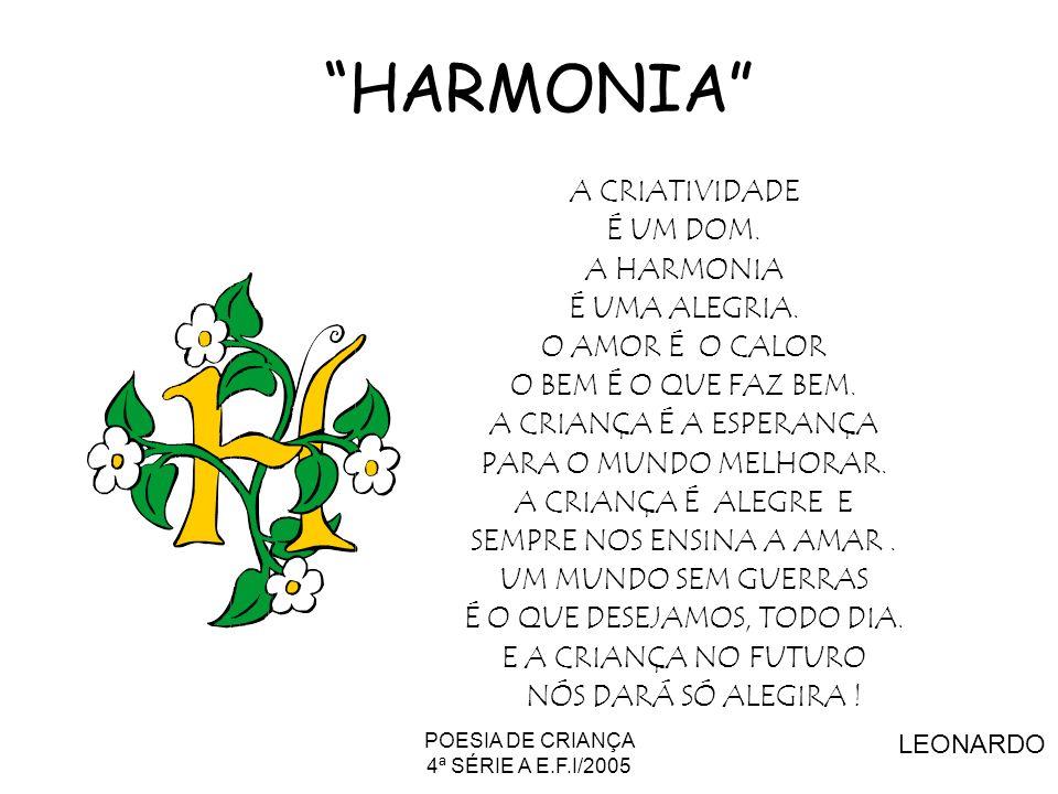 POESIA DE CRIANÇA 4ª SÉRIE A E.F.I/2005 HARMONIA A CRIATIVIDADE É UM DOM. A HARMONIA É UMA ALEGRIA. O AMOR É O CALOR O BEM É O QUE FAZ BEM. A CRIANÇA
