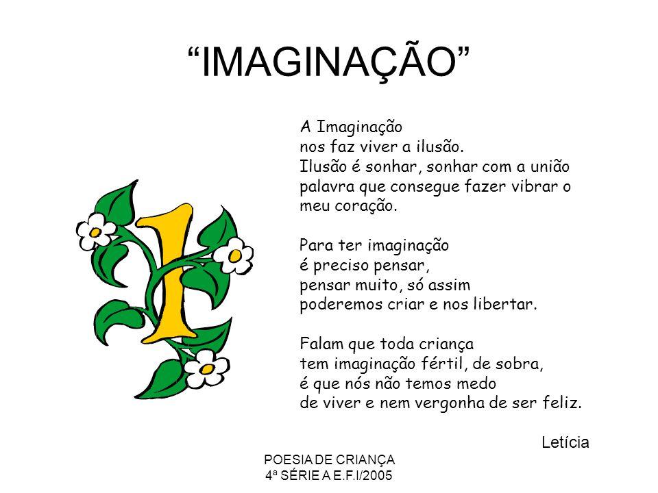 POESIA DE CRIANÇA 4ª SÉRIE A E.F.I/2005 IMAGINAÇÃO A Imaginação nos faz viver a ilusão. Ilusão é sonhar, sonhar com a união palavra que consegue fazer