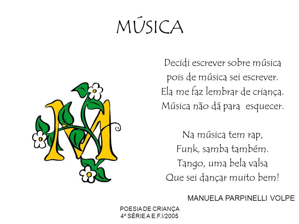 POESIA DE CRIANÇA 4ª SÉRIE A E.F.I/2005 MÚSICA Decidi escrever sobre música pois de música sei escrever. Ela me faz lembrar de criança. Música não dá