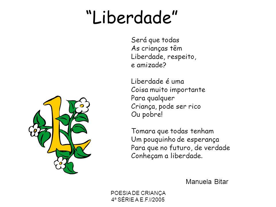 POESIA DE CRIANÇA 4ª SÉRIE A E.F.I/2005 Liberdade Será que todas As crianças têm Liberdade, respeito, e amizade? Liberdade é uma Coisa muito important