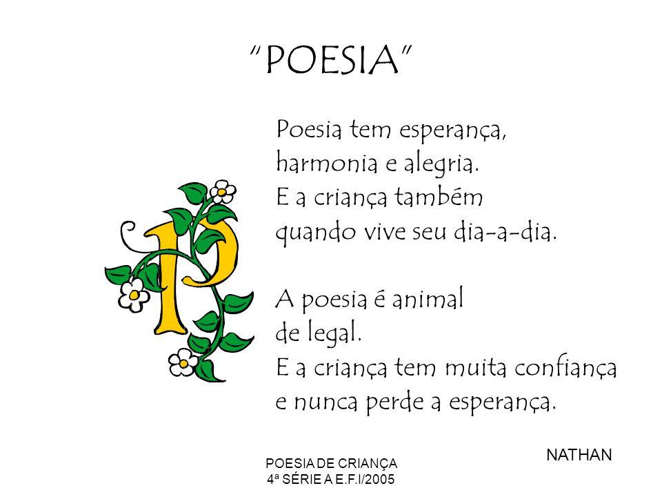 POESIA DE CRIANÇA 4ª SÉRIE A E.F.I/2005 POESIA Poesia tem esperança, harmonia e alegria. E a criança também quando vive seu dia-a-dia. A poesia é anim