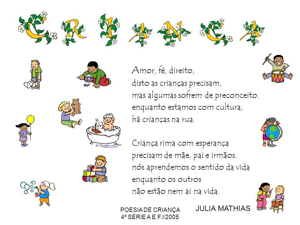 POESIA DE CRIANÇA 4ª SÉRIE A E.F.I/2005 A mor, fé, direito, disto as crianças precisam, mas algumas sofrem de preconceito. enquanto estamos com cultur