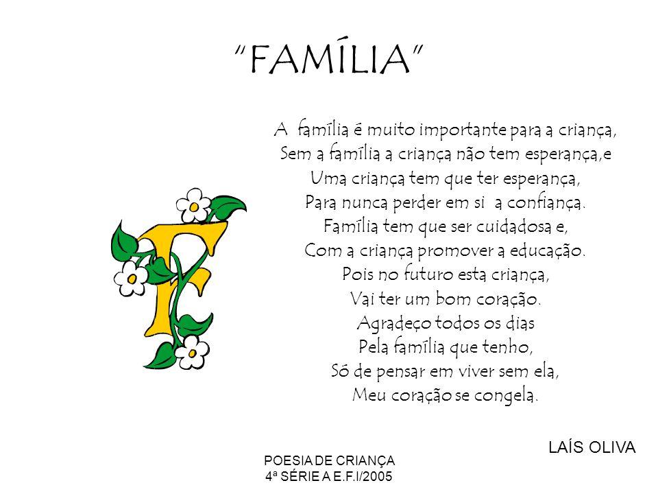 POESIA DE CRIANÇA 4ª SÉRIE A E.F.I/2005 FAMÍLIA A família é muito importante para a criança, Sem a família a criança não tem esperança,e Uma criança t