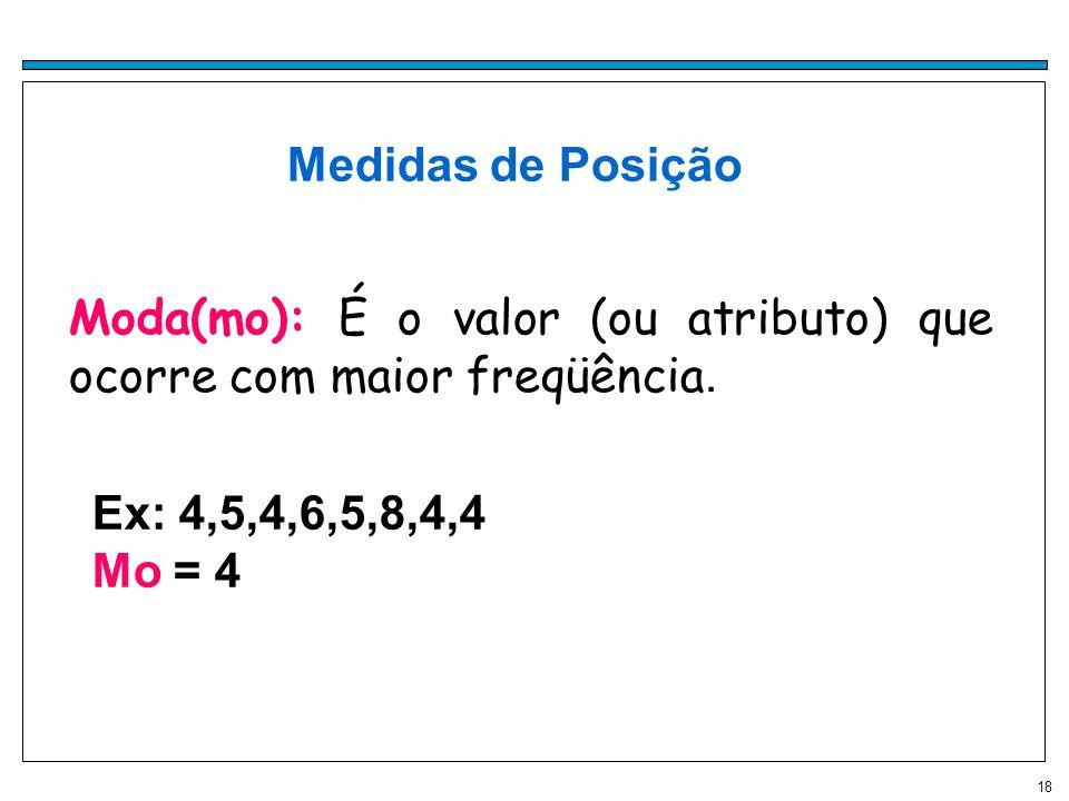 18 Medidas de Posição Moda(mo): É o valor (ou atributo) que ocorre com maior freqüência.Moda Ex: 4,5,4,6,5,8,4,4 Mo = 4