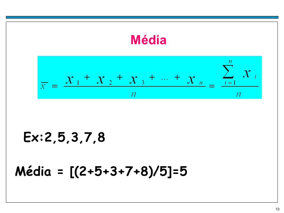 19 Média Ex:2,5,3,7,8 Média = [(2+5+3+7+8)/5]=5