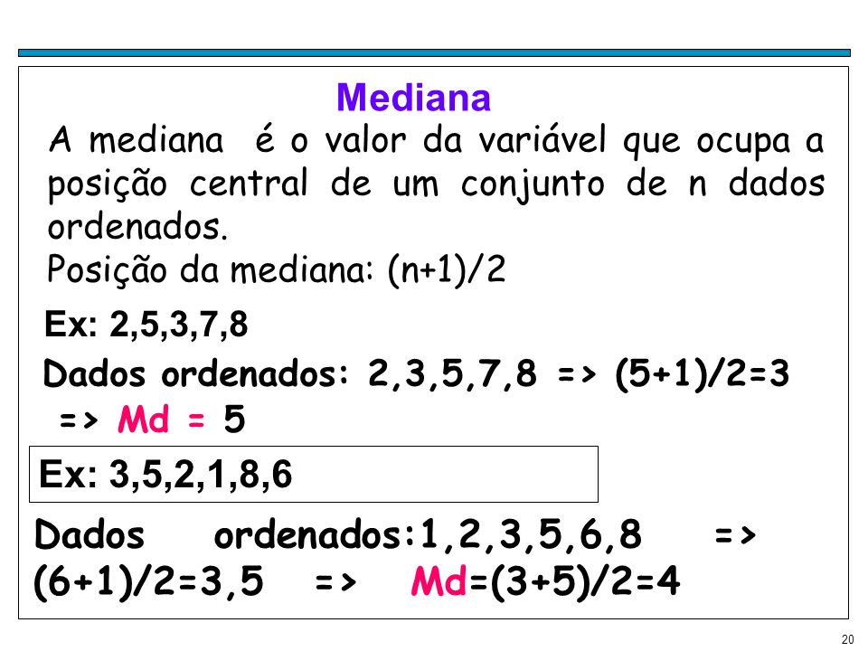 20 Mediana A mediana é o valor da variável que ocupa a posição central de um conjunto de n dados ordenados. Posição da mediana: (n+1)/2 Ex: 2,5,3,7,8