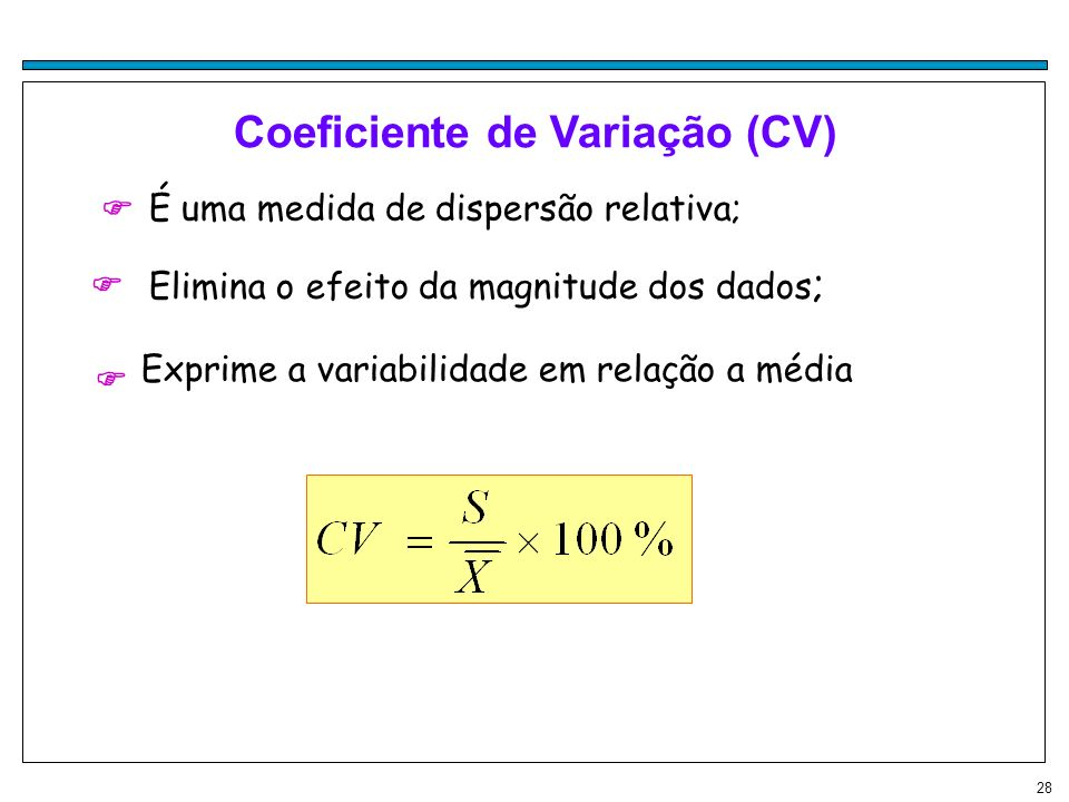28 Coeficiente de Variação (CV) É uma medida de dispersão relativa; Elimina o efeito da magnitude dos dados ; Exprime a variabilidade em relação a méd