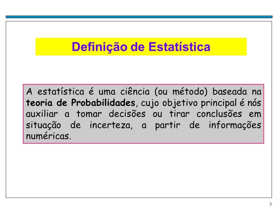 3 Definição de Estatística A estatística é uma ciência (ou método) baseada na teoria de Probabilidades, cujo objetivo principal é nós auxiliar a tomar