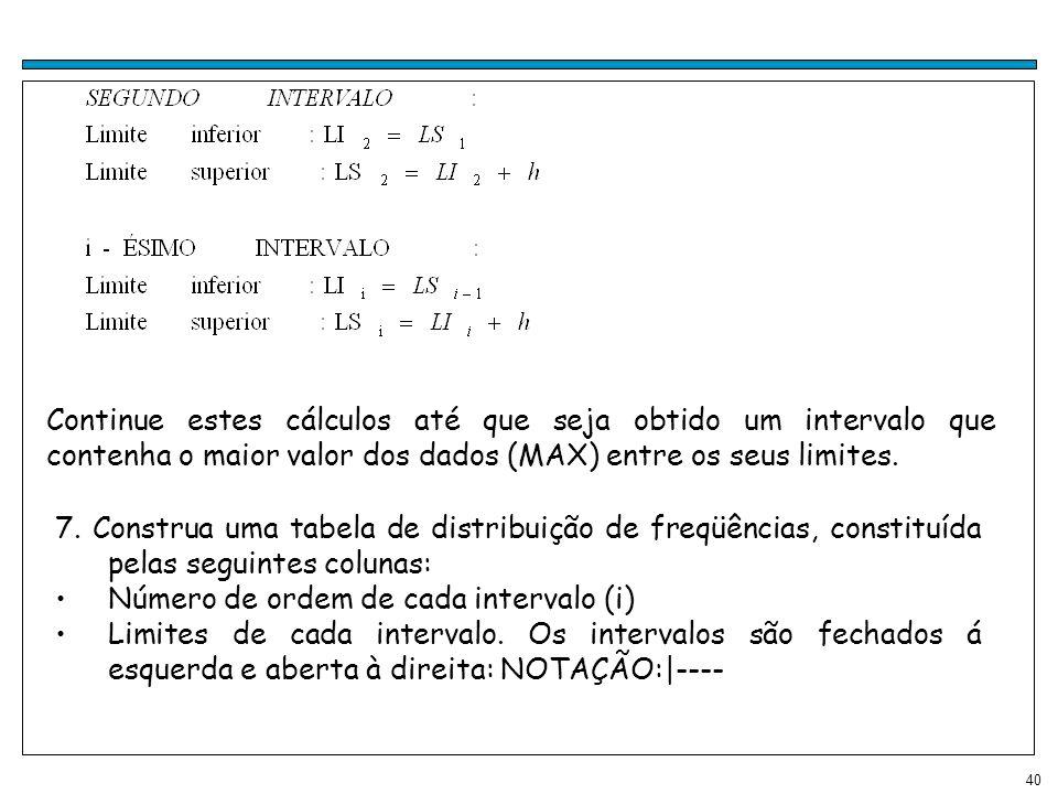 40 Continue estes cálculos até que seja obtido um intervalo que contenha o maior valor dos dados (MAX) entre os seus limites. 7. Construa uma tabela d