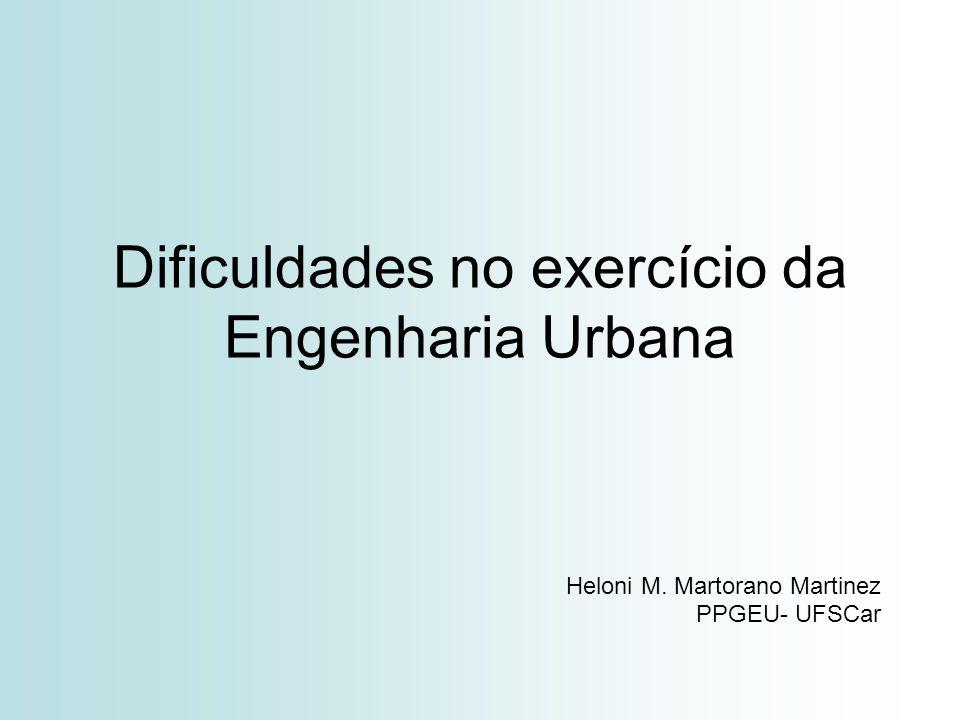 Dificuldades no exercício da Engenharia Urbana Heloni M. Martorano Martinez PPGEU- UFSCar