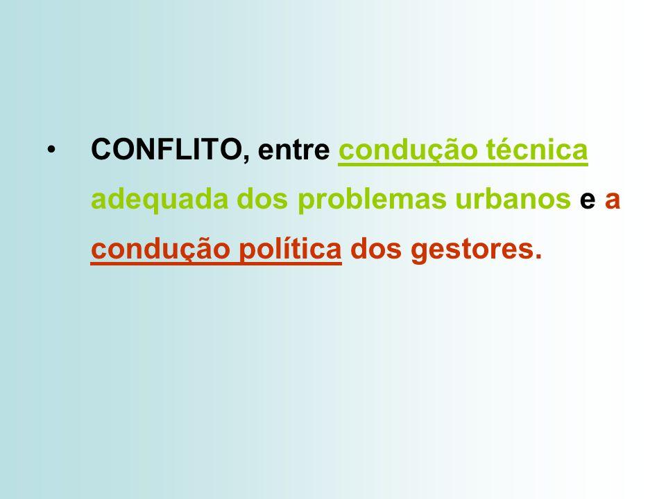 CONFLITO, entre condução técnica adequada dos problemas urbanos e a condução política dos gestores.